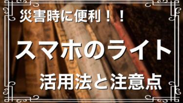 【重要】スマホライトの活用法と注意点を解説します!災害時にも重宝!!【スマホの使い方】